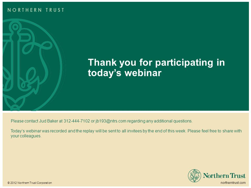 © 2012 Northern Trust Corporation northerntrust.com N O R T H E R N T R U S T Thank you for participating in todays webinar Please contact Jud Baker at 312-444-7102 or jb193@ntrs.com regarding any additional questions.
