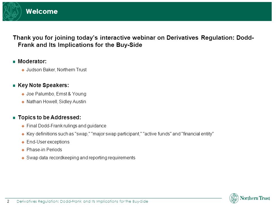 2 Derivatives Regulation: Dodd-Frank and Its Implications for the Buy-Side Welcome Thank you for joining todays interactive webinar on Derivatives Regulation: Dodd- Frank and Its Implications for the Buy-Side Moderator: Judson Baker, Northern Trust Key Note Speakers: Joe Palumbo, Ernst & Young Nathan Howell, Sidley Austin Topics to be Addressed: Final Dodd-Frank rulings and guidance Key definitions such as swap, major swap participant, active funds and financial entity End-User exceptions Phase-in Periods Swap data recordkeeping and reporting requirements