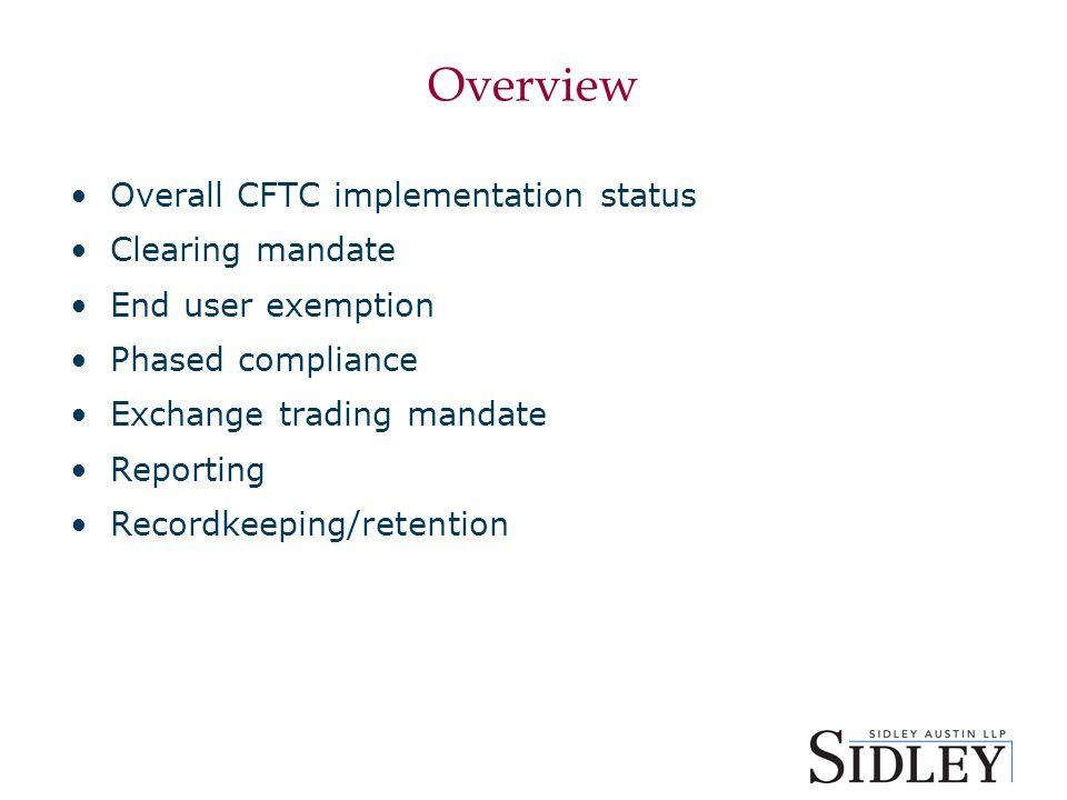 Overview Overall CFTC implementation status Clearing mandate End user exemption Phased compliance Exchange trading mandate Reporting Recordkeeping/retention