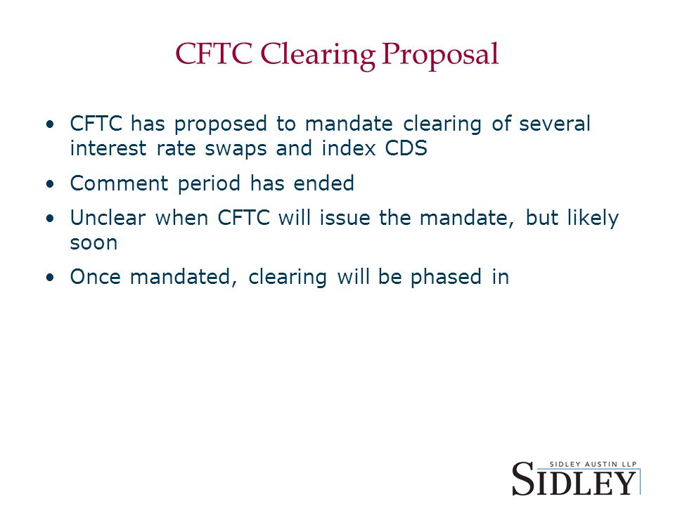 CFTC Clearing Proposal CFTC has proposed to mandate clearing of several interest rate swaps and index CDS Comment period has ended Unclear when CFTC will issue the mandate, but likely soon Once mandated, clearing will be phased in