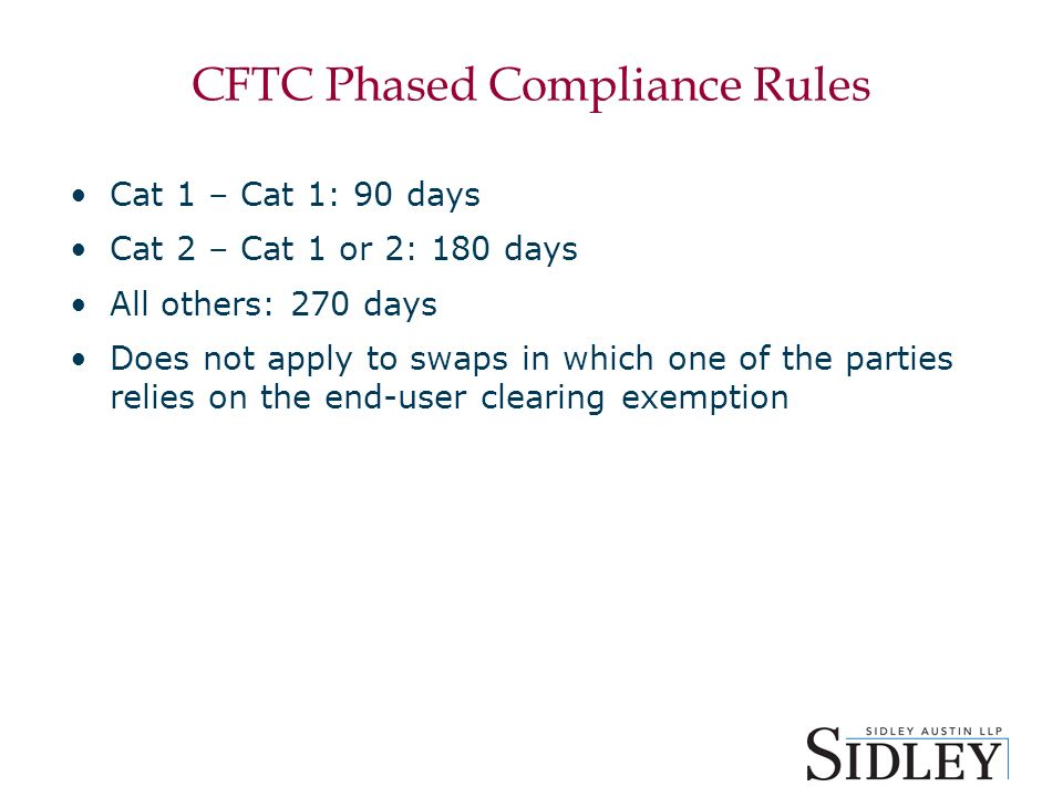 CFTC Phased Compliance Rules Cat 1 – Cat 1: 90 days Cat 2 – Cat 1 or 2: 180 days All others: 270 days Does not apply to swaps in which one of the parties relies on the end-user clearing exemption