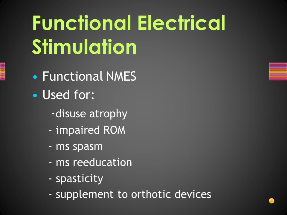 Functional Electrical Stimulation Functional NMES Used for: - disuse atrophy - impaired ROM - ms spasm - ms reeducation - spasticity - supplement to o