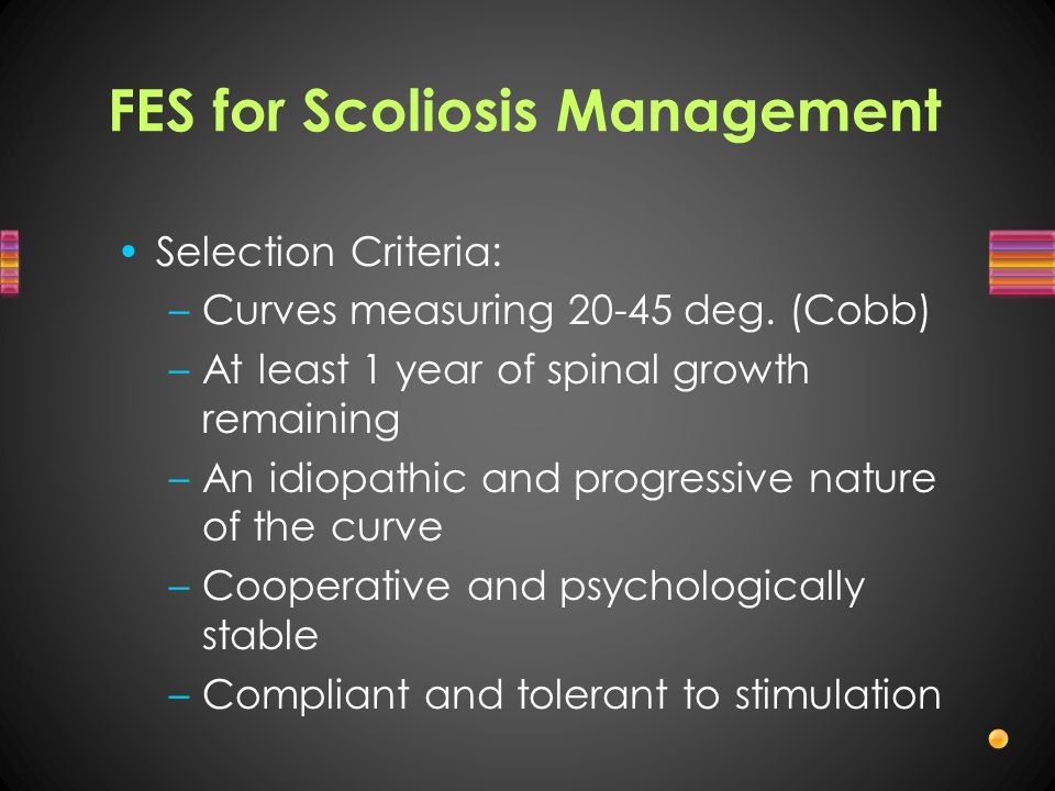 FES for Scoliosis Management Selection Criteria: –Curves measuring 20-45 deg. (Cobb) –At least 1 year of spinal growth remaining –An idiopathic and pr