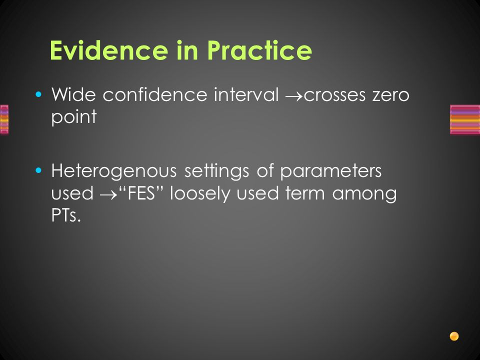 Evidence in Practice Wide confidence interval crosses zero point Heterogenous settings of parameters used FES loosely used term among PTs.