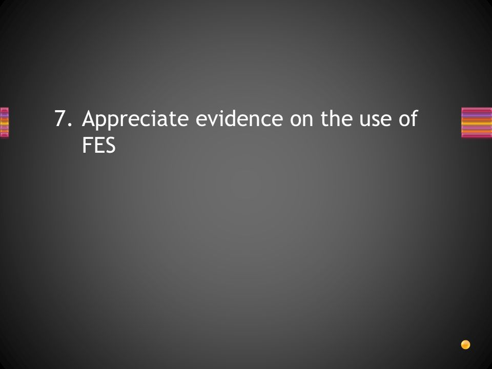 7.Appreciate evidence on the use of FES