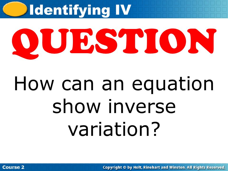 Insert Lesson Title Here Course 2 Identifying IV QUESTION How can an equation show inverse variation