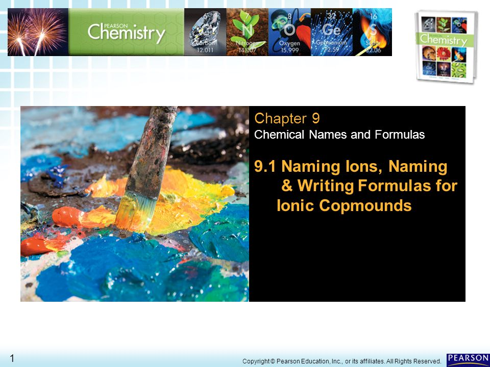9.1 Naming Ions > 1 Copyright © Pearson Education, Inc., or its affiliates. All Rights Reserved. Chapter 9 Chemical Names and Formulas 9.1 Naming Ions