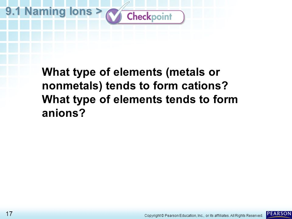 9.1 Naming Ions > 17 Copyright © Pearson Education, Inc., or its affiliates. All Rights Reserved. What type of elements (metals or nonmetals) tends to