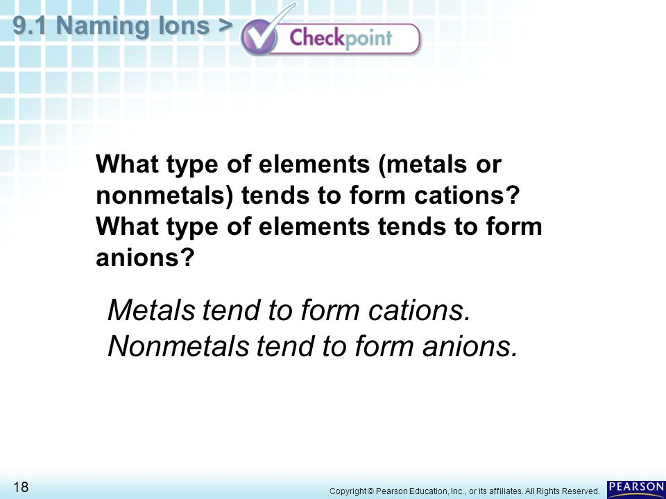 9.1 Naming Ions > 18 Copyright © Pearson Education, Inc., or its affiliates. All Rights Reserved. What type of elements (metals or nonmetals) tends to