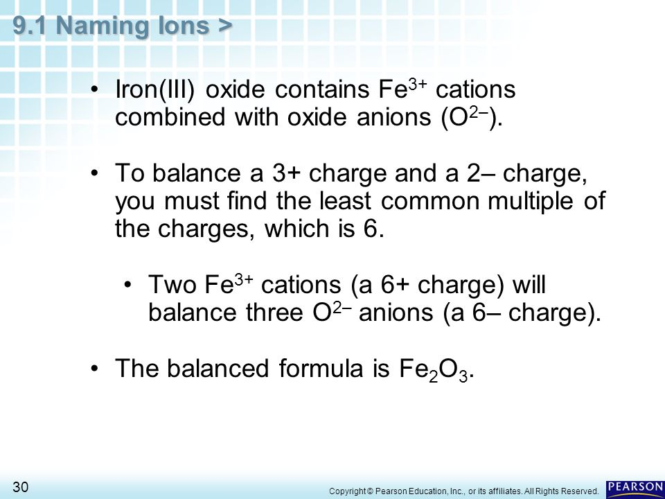 9.1 Naming Ions > 30 Iron(III) oxide contains Fe 3+ cations combined with oxide anions (O 2– ). To balance a 3+ charge and a 2– charge, you must find