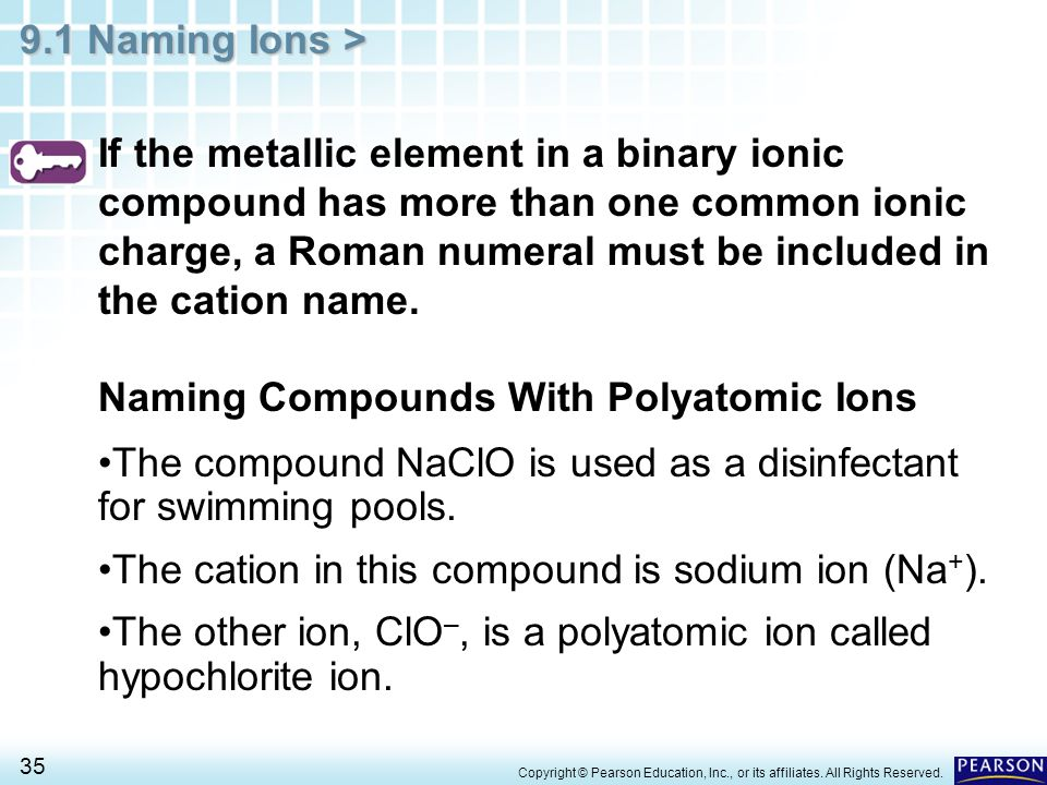 9.1 Naming Ions > 35 If the metallic element in a binary ionic compound has more than one common ionic charge, a Roman numeral must be included in the