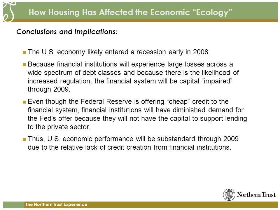 The Northern Trust Experience How Housing Has Affected the Economic Ecology The U.S. economy likely entered a recession early in 2008. Because financi