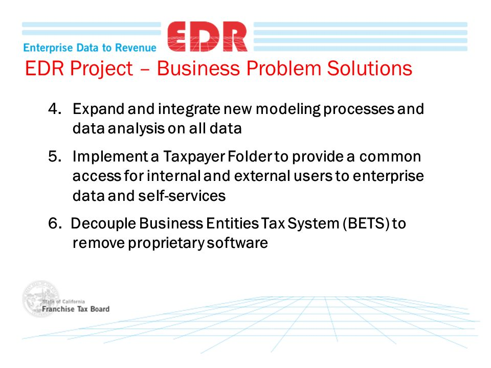 EDR Project – Business Problem Solutions 4.Expand and integrate new modeling processes and data analysis on all data 5.Implement a Taxpayer Folder to provide a common access for internal and external users to enterprise data and self-services 6.