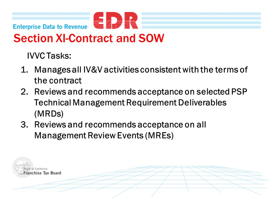 Section XI-Contract and SOW 1.Manages all IV&V activities consistent with the terms of the contract 2.Reviews and recommends acceptance on selected PSP Technical Management Requirement Deliverables (MRDs) 3.Reviews and recommends acceptance on all Management Review Events (MREs) IVVC Tasks: