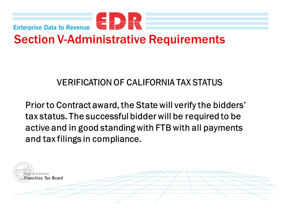 Section V-Administrative Requirements VERIFICATION OF CALIFORNIA TAX STATUS Prior to Contract award, the State will verify the bidders tax status. The