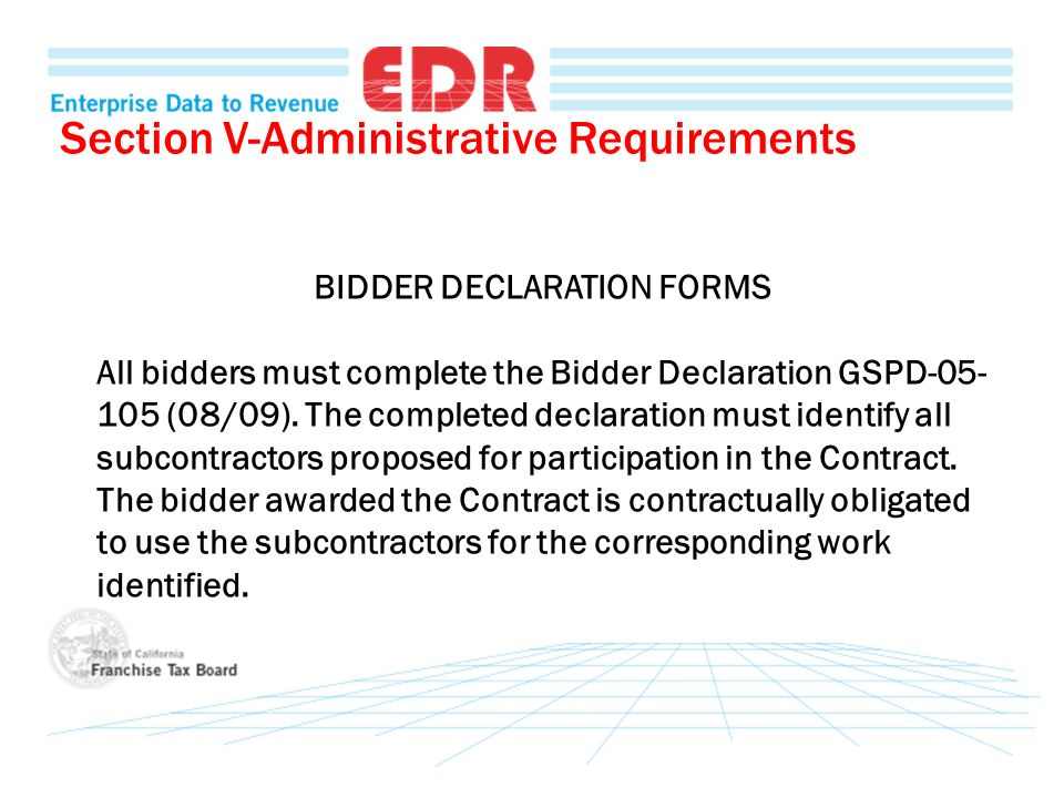 Section V-Administrative Requirements BIDDER DECLARATION FORMS All bidders must complete the Bidder Declaration GSPD-05- 105 (08/09). The completed de