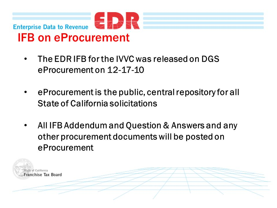 The EDR IFB for the IVVC was released on DGS eProcurement on 12-17-10 eProcurement is the public, central repository for all State of California solicitations All IFB Addendum and Question & Answers and any other procurement documents will be posted on eProcurement IFB on eProcurement