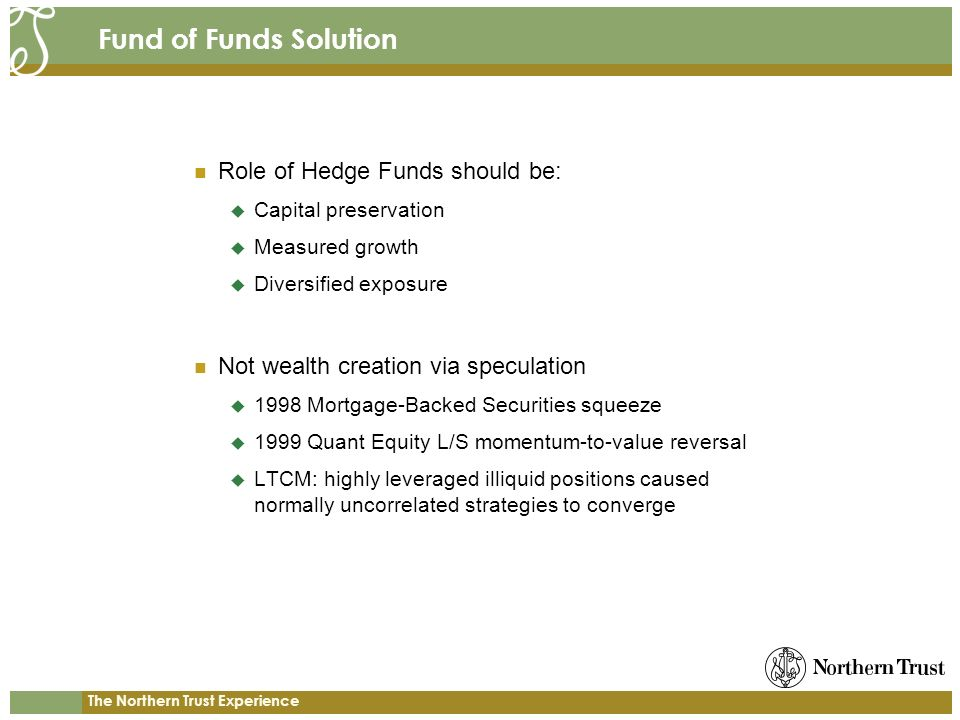 The Northern Trust Experience Fund of Funds Solution Role of Hedge Funds should be: Capital preservation Measured growth Diversified exposure Not wealth creation via speculation 1998 Mortgage-Backed Securities squeeze 1999 Quant Equity L/S momentum-to-value reversal LTCM: highly leveraged illiquid positions caused normally uncorrelated strategies to converge