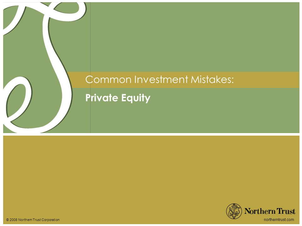 © 2008 Northern Trust Corporation northerntrust.com Private Equity Common Investment Mistakes: