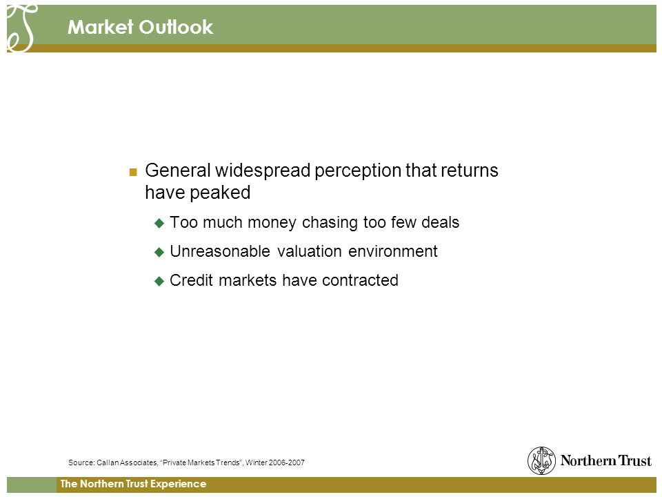 The Northern Trust Experience Market Outlook General widespread perception that returns have peaked Too much money chasing too few deals Unreasonable valuation environment Credit markets have contracted Source: Callan Associates, Private Markets Trends, Winter 2006-2007