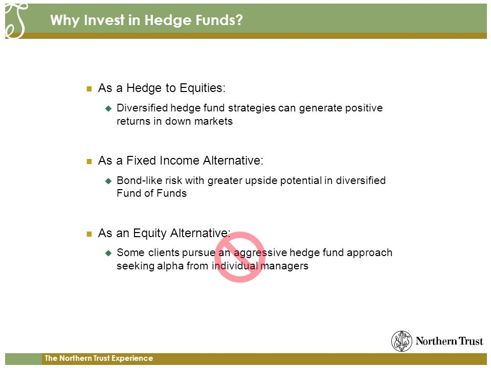 The Northern Trust Experience Why Invest in Hedge Funds? As a Hedge to Equities: Diversified hedge fund strategies can generate positive returns in do