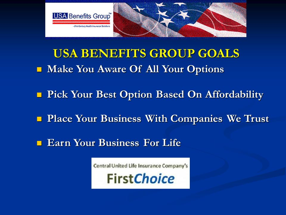 USA BENEFITS GROUP GOALS USA BENEFITS GROUP GOALS Make You Aware Of All Your Options Make You Aware Of All Your Options Pick Your Best Option Based On