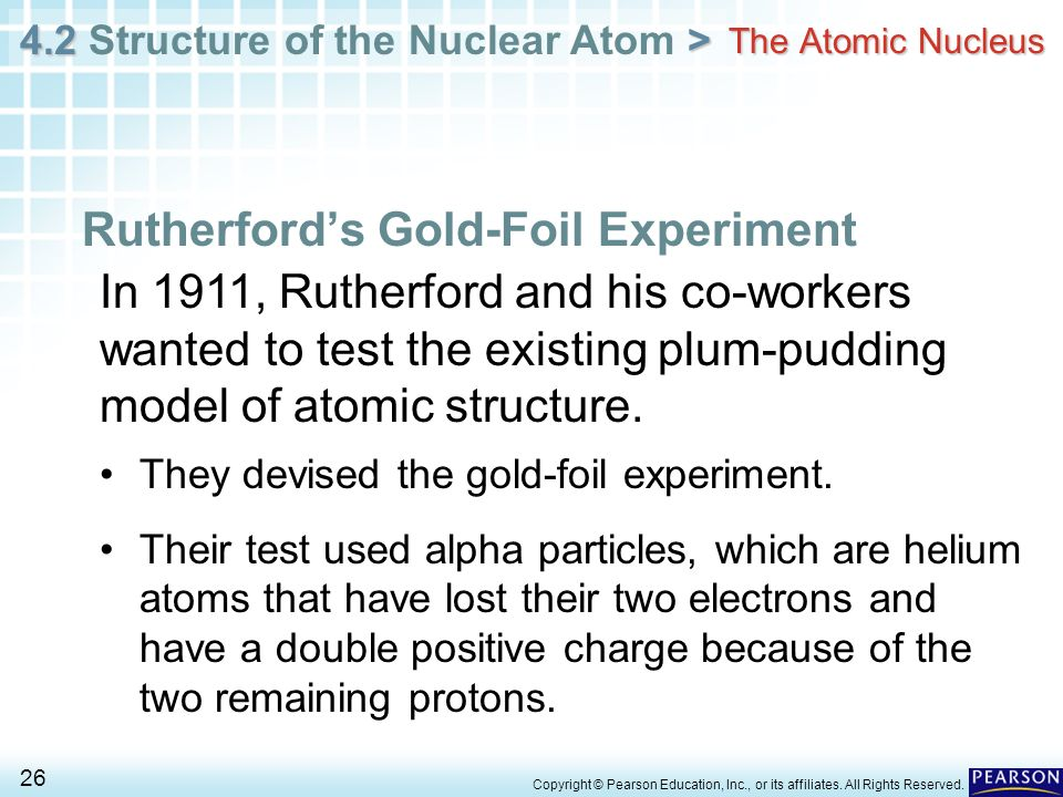 4.2 > 4.2 Structure of the Nuclear Atom > 26 Copyright © Pearson Education, Inc., or its affiliates. All Rights Reserved. The Atomic Nucleus Rutherfor