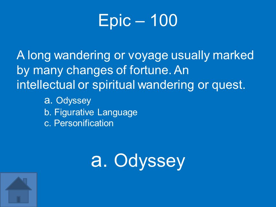 Epic – 100 A long wandering or voyage usually marked by many changes of fortune. An intellectual or spiritual wandering or quest. a. Odyssey b. Figura