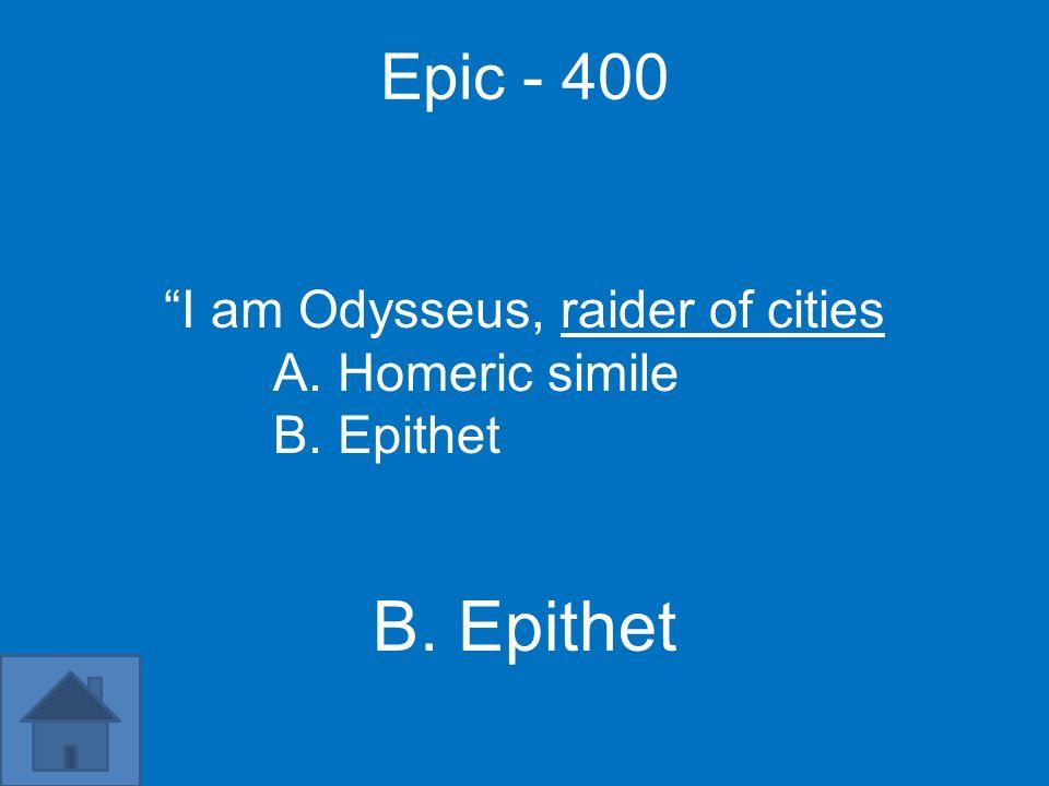 Epic - 400 I am Odysseus, raider of cities A. Homeric simile B. Epithet