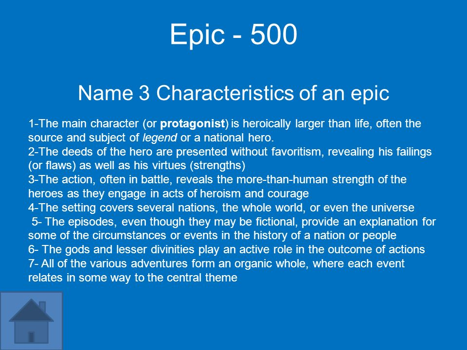 Epic - 500 Name 3 Characteristics of an epic 1-The main character (or protagonist) is heroically larger than life, often the source and subject of leg
