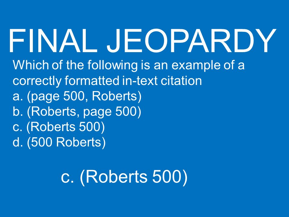 FINAL JEOPARDY Which of the following is an example of a correctly formatted in-text citation a. (page 500, Roberts) b. (Roberts, page 500) c. (Robert