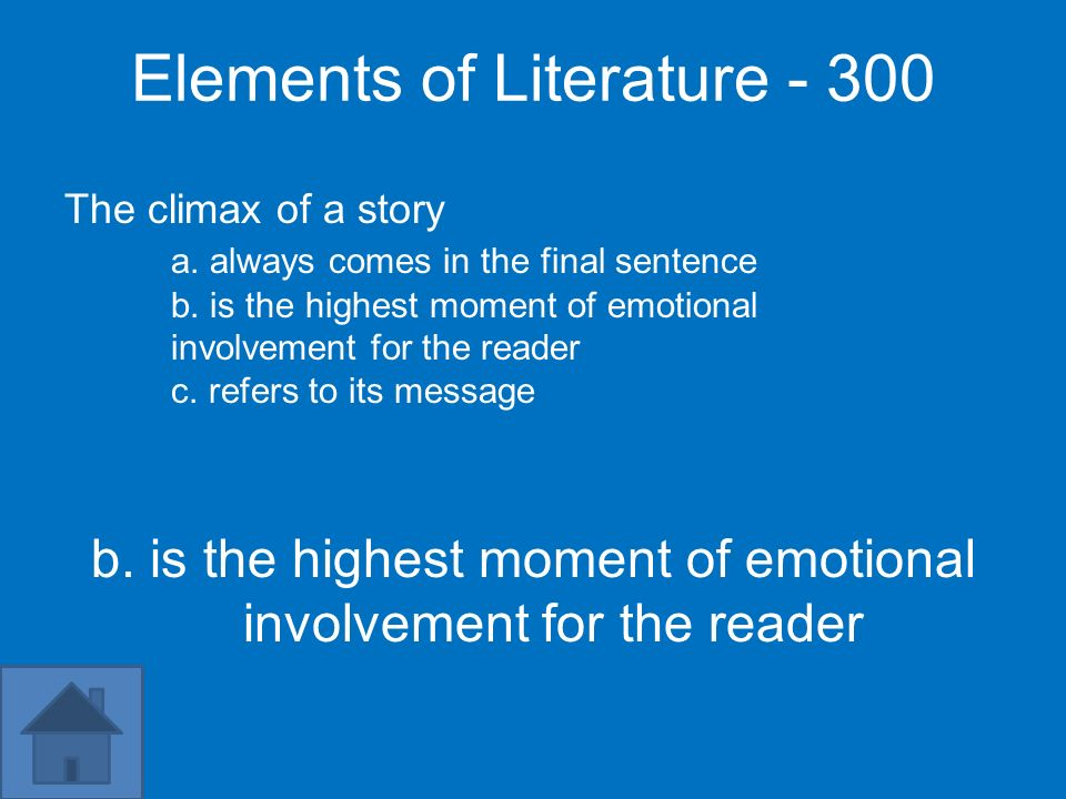Elements of Literature - 300 The climax of a story a. always comes in the final sentence b. is the highest moment of emotional involvement for the rea