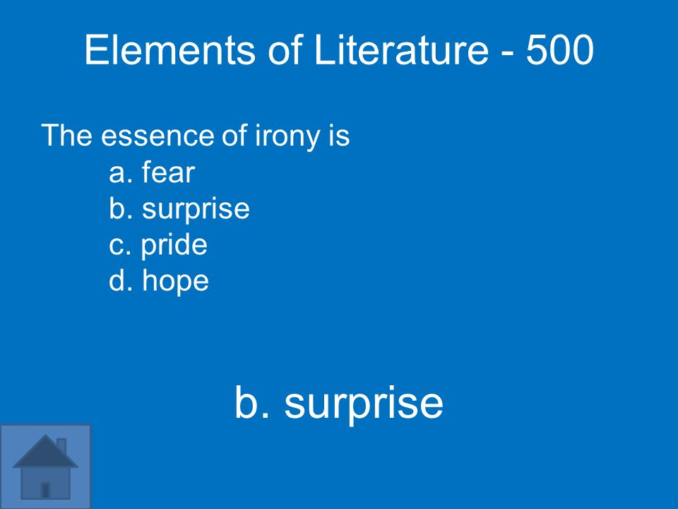 Elements of Literature - 500 The essence of irony is a. fear b. surprise c. pride d. hope b. surprise