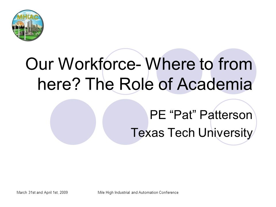 March 31st and April 1st, 2009Mile High Industrial and Automation Conference Our Workforce- Where to from here? The Role of Academia PE Pat Patterson