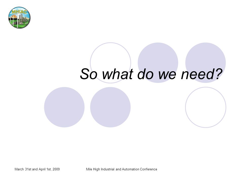 So what do we need? March 31st and April 1st, 2009Mile High Industrial and Automation Conference