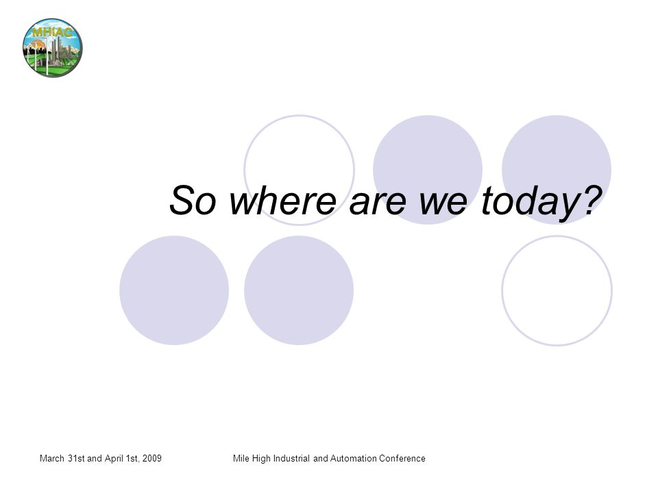 So where are we today? March 31st and April 1st, 2009Mile High Industrial and Automation Conference