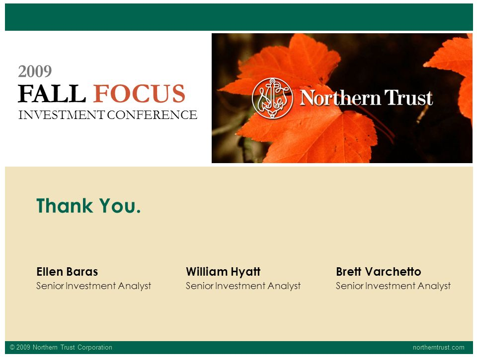 © 2009 Northern Trust Corporationnortherntrust.com FALL FOCUS 2009 INVESTMENT CONFERENCE Ellen Baras Senior Investment Analyst Thank You.