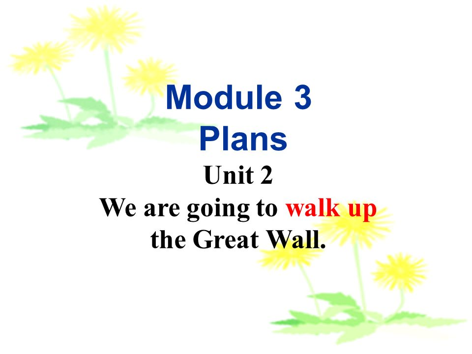 Module 3 Plans Unit 2 We are going to walk up the Great Wall.