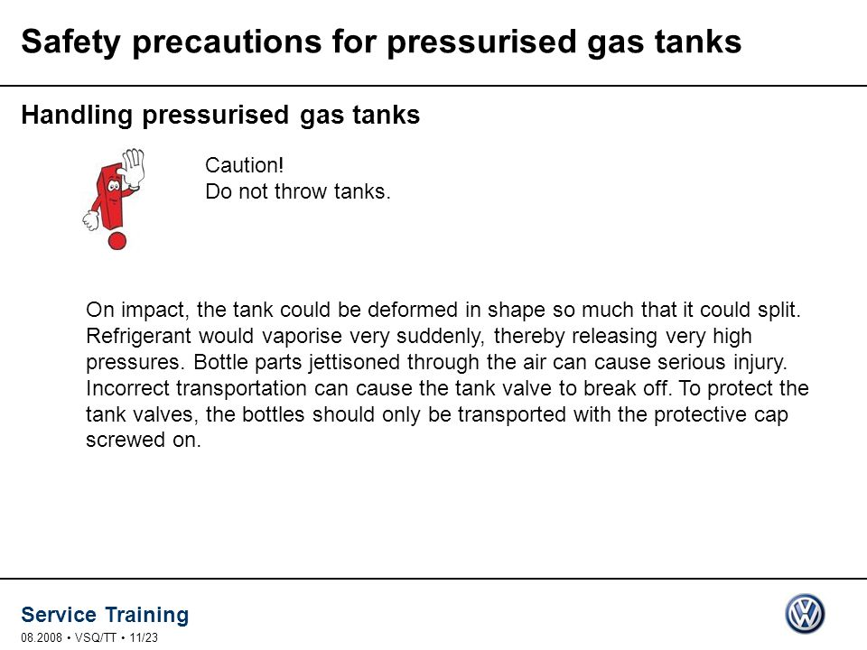 Service Training 08.2008 VSQ/TT 11/23 Safety precautions for pressurised gas tanks Handling pressurised gas tanks On impact, the tank could be deformed in shape so much that it could split.