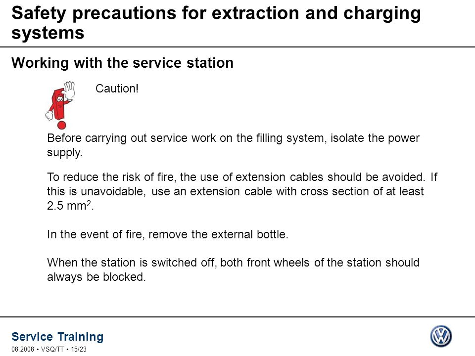 Service Training 08.2008 VSQ/TT 15/23 Safety precautions for extraction and charging systems Working with the service station Before carrying out service work on the filling system, isolate the power supply.