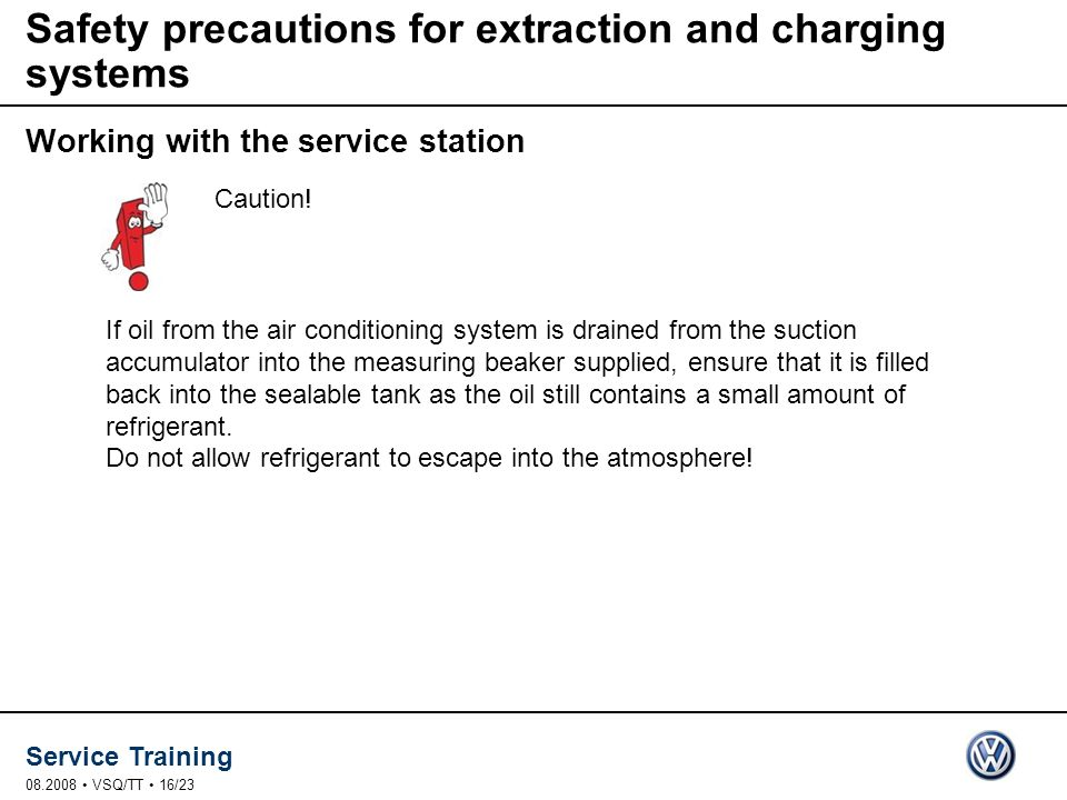Service Training 08.2008 VSQ/TT 16/23 Safety precautions for extraction and charging systems Working with the service station Caution.