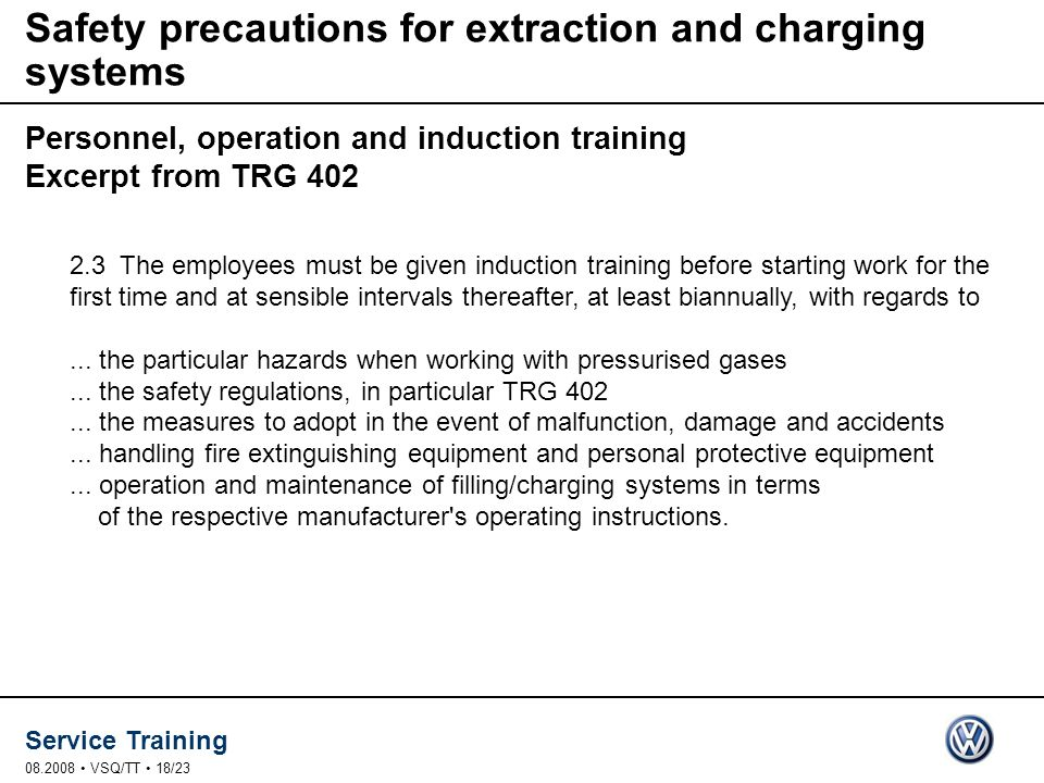 Service Training 08.2008 VSQ/TT 18/23 Safety precautions for extraction and charging systems Personnel, operation and induction training Excerpt from TRG 402 2.3 The employees must be given induction training before starting work for the first time and at sensible intervals thereafter, at least biannually, with regards to...