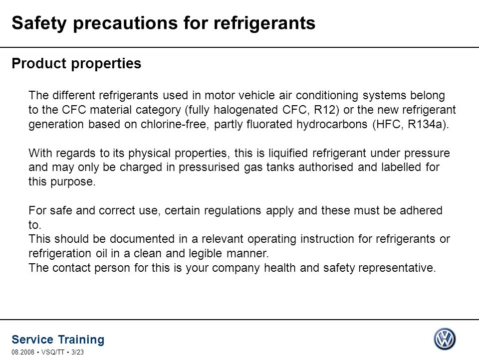 Service Training 08.2008 VSQ/TT 3/23 Safety precautions for refrigerants Product properties The different refrigerants used in motor vehicle air conditioning systems belong to the CFC material category (fully halogenated CFC, R12) or the new refrigerant generation based on chlorine-free, partly fluorated hydrocarbons (HFC, R134a).
