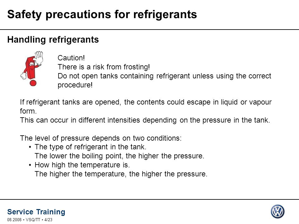 Service Training 08.2008 VSQ/TT 4/23 Safety precautions for refrigerants Handling refrigerants If refrigerant tanks are opened, the contents could escape in liquid or vapour form.