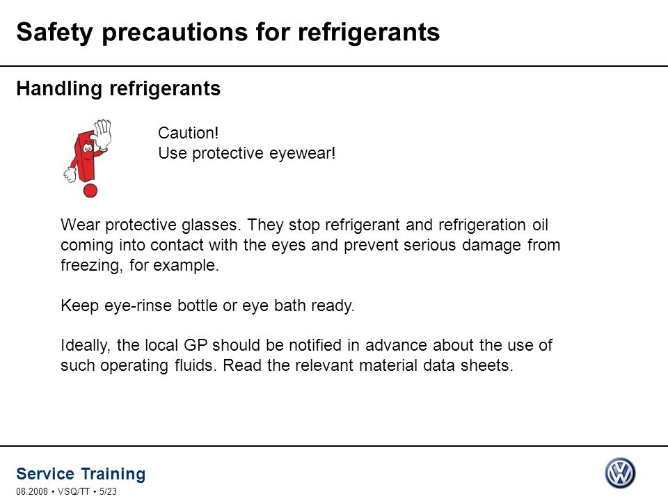 Service Training 08.2008 VSQ/TT 5/23 Safety precautions for refrigerants Handling refrigerants Wear protective glasses.