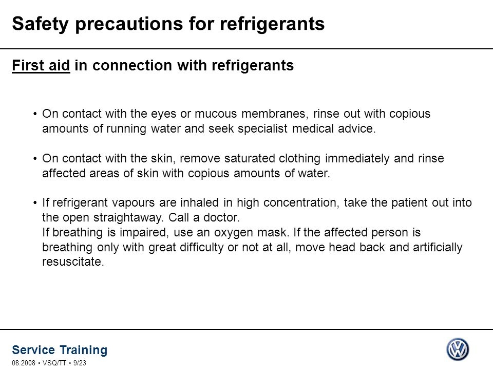 Service Training 08.2008 VSQ/TT 9/23 Safety precautions for refrigerants First aid in connection with refrigerants On contact with the eyes or mucous membranes, rinse out with copious amounts of running water and seek specialist medical advice.