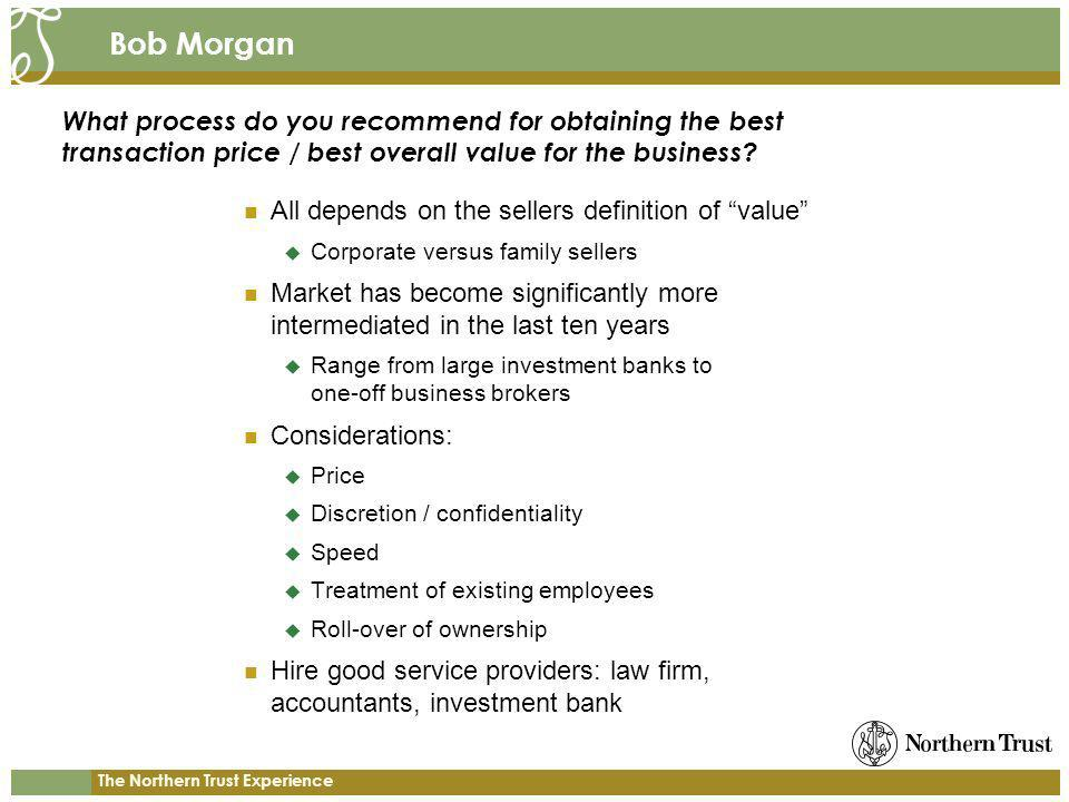 The Northern Trust Experience Bob Morgan All depends on the sellers definition of value Corporate versus family sellers Market has become significantly more intermediated in the last ten years Range from large investment banks to one-off business brokers Considerations: Price Discretion / confidentiality Speed Treatment of existing employees Roll-over of ownership Hire good service providers: law firm, accountants, investment bank What process do you recommend for obtaining the best transaction price / best overall value for the business