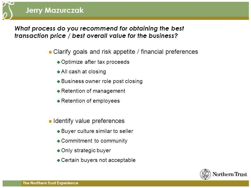 The Northern Trust Experience Jerry Mazurczak Clarify goals and risk appetite / financial preferences Optimize after tax proceeds All cash at closing Business owner role post closing Retention of management Retention of employees Identify value preferences Buyer culture similar to seller Commitment to community Only strategic buyer Certain buyers not acceptable What process do you recommend for obtaining the best transaction price / best overall value for the business