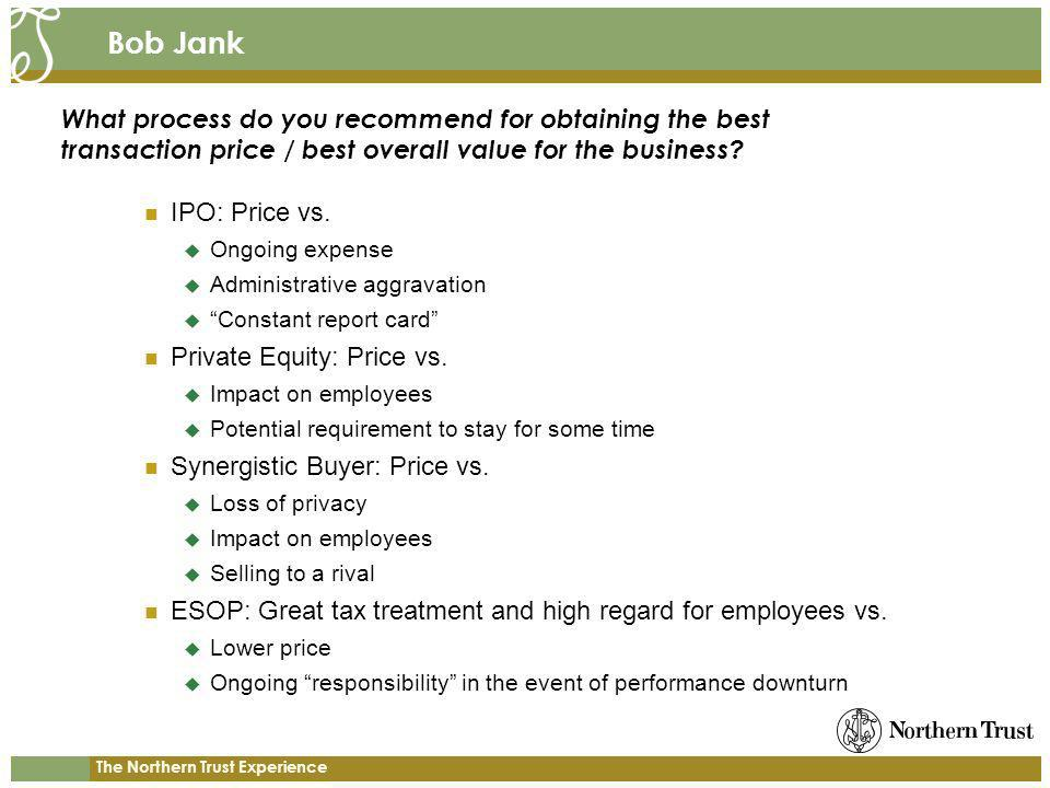 The Northern Trust Experience Bob Jank IPO: Price vs. Ongoing expense Administrative aggravation Constant report card Private Equity: Price vs. Impact