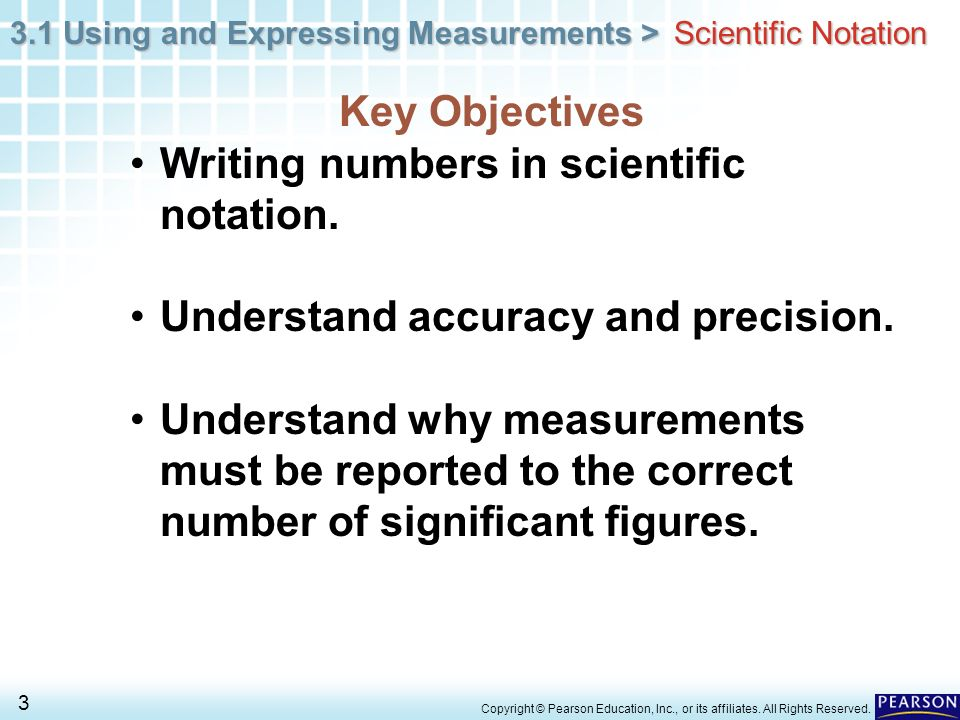 3.1 Using and Expressing Measurements > 3 Copyright © Pearson Education, Inc., or its affiliates. All Rights Reserved. Key Objectives Writing numbers